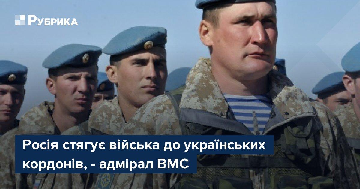 Росія стягує війська до українських кордонів, – адмірал ВМС